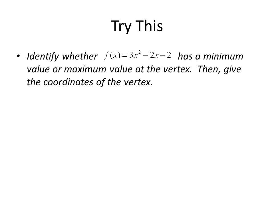 Try This Identify whether has a minimum value or maximum value at the vertex.