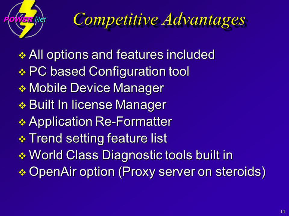 14 POWER Net Competitive Advantages All options and features included All options and features included PC based Configuration tool PC based Configuration tool Mobile Device Manager Mobile Device Manager Built In license Manager Built In license Manager Application Re-Formatter Application Re-Formatter Trend setting feature list Trend setting feature list World Class Diagnostic tools built in World Class Diagnostic tools built in OpenAir option (Proxy server on steroids) OpenAir option (Proxy server on steroids) All options and features included All options and features included PC based Configuration tool PC based Configuration tool Mobile Device Manager Mobile Device Manager Built In license Manager Built In license Manager Application Re-Formatter Application Re-Formatter Trend setting feature list Trend setting feature list World Class Diagnostic tools built in World Class Diagnostic tools built in OpenAir option (Proxy server on steroids) OpenAir option (Proxy server on steroids)