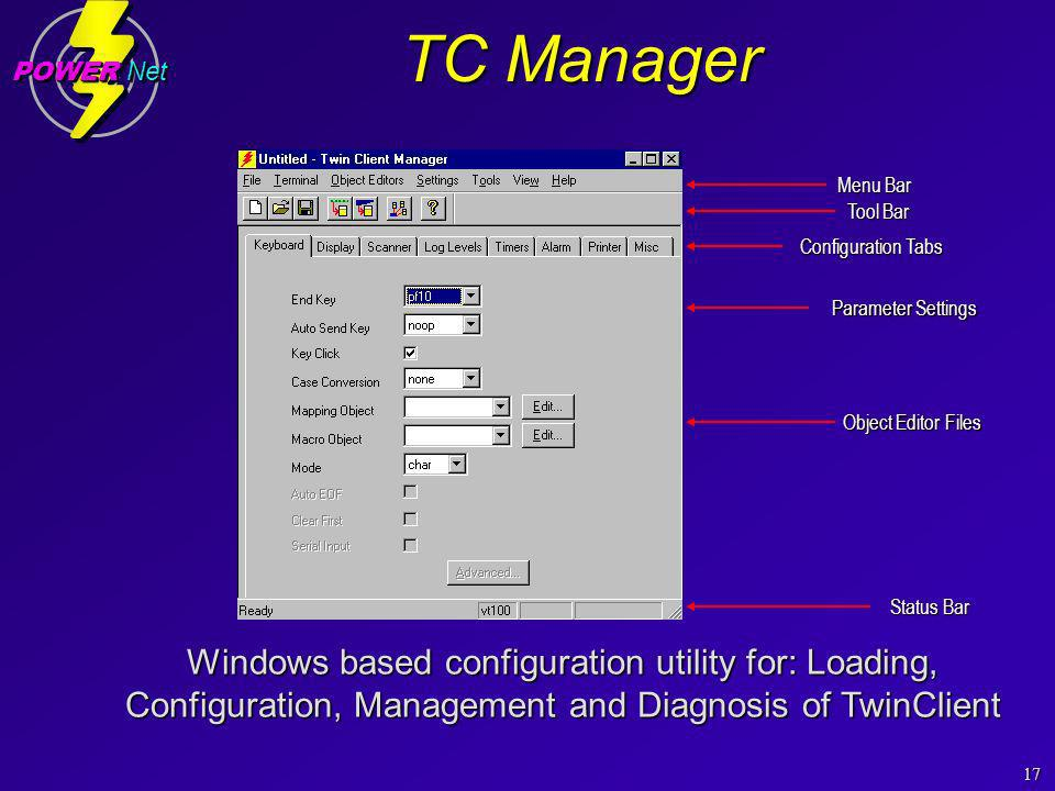 17 POWER Net TC Manager Windows based configuration utility for: Loading, Configuration, Management and Diagnosis of TwinClient Menu Bar Tool Bar Status Bar Configuration Tabs Parameter Settings Object Editor Files