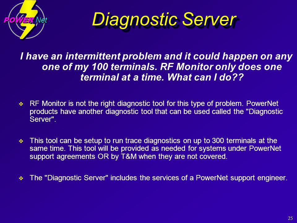 25 POWER Net Diagnostic Server I have an intermittent problem and it could happen on any one of my 100 terminals.