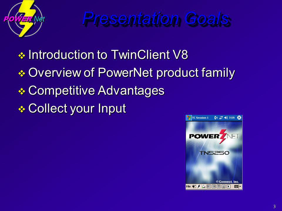 3 POWER Net Presentation Goals Introduction to TwinClient V8 Introduction to TwinClient V8 Overview of PowerNet product family Overview of PowerNet product family Competitive Advantages Competitive Advantages Collect your Input Collect your Input Introduction to TwinClient V8 Introduction to TwinClient V8 Overview of PowerNet product family Overview of PowerNet product family Competitive Advantages Competitive Advantages Collect your Input Collect your Input