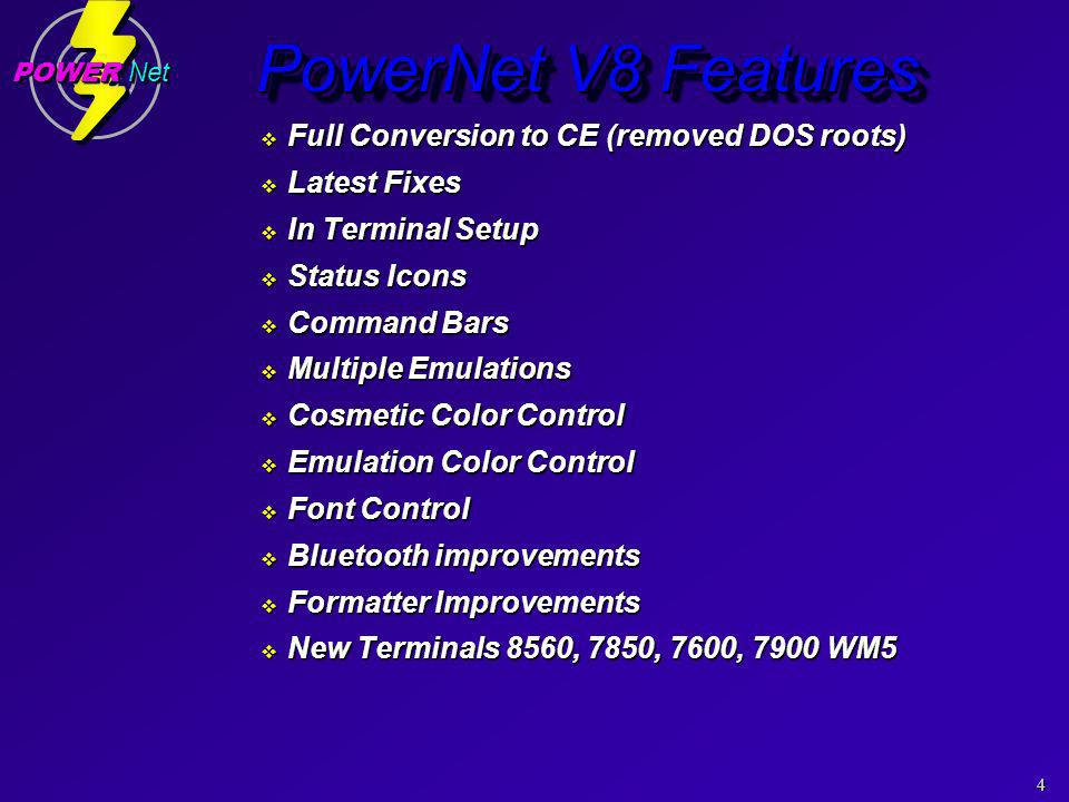 4 POWER Net PowerNet V8 Features Full Conversion to CE (removed DOS roots) Full Conversion to CE (removed DOS roots) Latest Fixes Latest Fixes In Terminal Setup In Terminal Setup Status Icons Status Icons Command Bars Command Bars Multiple Emulations Multiple Emulations Cosmetic Color Control Cosmetic Color Control Emulation Color Control Emulation Color Control Font Control Font Control Bluetooth improvements Bluetooth improvements Formatter Improvements Formatter Improvements New Terminals 8560, 7850, 7600, 7900 WM5 New Terminals 8560, 7850, 7600, 7900 WM5 Full Conversion to CE (removed DOS roots) Full Conversion to CE (removed DOS roots) Latest Fixes Latest Fixes In Terminal Setup In Terminal Setup Status Icons Status Icons Command Bars Command Bars Multiple Emulations Multiple Emulations Cosmetic Color Control Cosmetic Color Control Emulation Color Control Emulation Color Control Font Control Font Control Bluetooth improvements Bluetooth improvements Formatter Improvements Formatter Improvements New Terminals 8560, 7850, 7600, 7900 WM5 New Terminals 8560, 7850, 7600, 7900 WM5