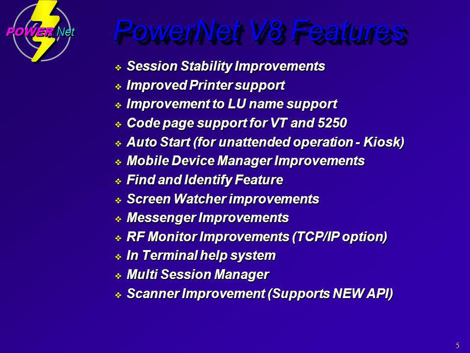 5 POWER Net PowerNet V8 Features Session Stability Improvements Session Stability Improvements Improved Printer support Improved Printer support Improvement to LU name support Improvement to LU name support Code page support for VT and 5250 Code page support for VT and 5250 Auto Start (for unattended operation - Kiosk) Auto Start (for unattended operation - Kiosk) Mobile Device Manager Improvements Mobile Device Manager Improvements Find and Identify Feature Find and Identify Feature Screen Watcher improvements Screen Watcher improvements Messenger Improvements Messenger Improvements RF Monitor Improvements (TCP/IP option) RF Monitor Improvements (TCP/IP option) In Terminal help system In Terminal help system Multi Session Manager Multi Session Manager Scanner Improvement (Supports NEW API) Scanner Improvement (Supports NEW API) Session Stability Improvements Session Stability Improvements Improved Printer support Improved Printer support Improvement to LU name support Improvement to LU name support Code page support for VT and 5250 Code page support for VT and 5250 Auto Start (for unattended operation - Kiosk) Auto Start (for unattended operation - Kiosk) Mobile Device Manager Improvements Mobile Device Manager Improvements Find and Identify Feature Find and Identify Feature Screen Watcher improvements Screen Watcher improvements Messenger Improvements Messenger Improvements RF Monitor Improvements (TCP/IP option) RF Monitor Improvements (TCP/IP option) In Terminal help system In Terminal help system Multi Session Manager Multi Session Manager Scanner Improvement (Supports NEW API) Scanner Improvement (Supports NEW API)