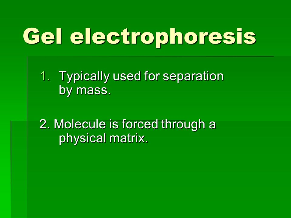Gel electrophoresis 1.Typically used for separation by mass. 2. Molecule is forced through a physical matrix.
