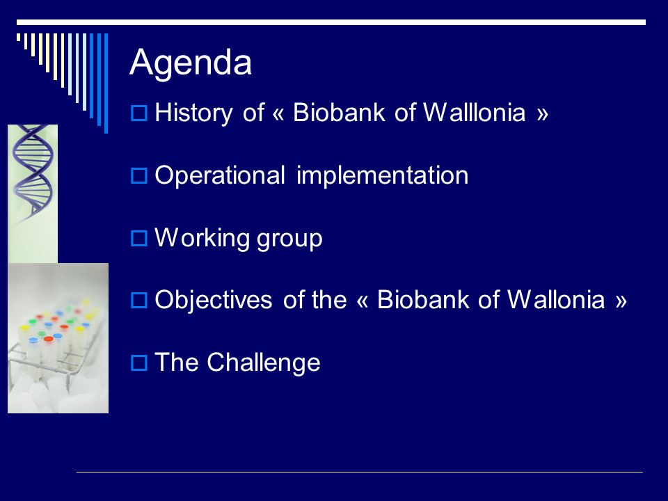 Agenda History of « Biobank of Walllonia » Operational implementation Working group Objectives of the « Biobank of Wallonia » The Challenge