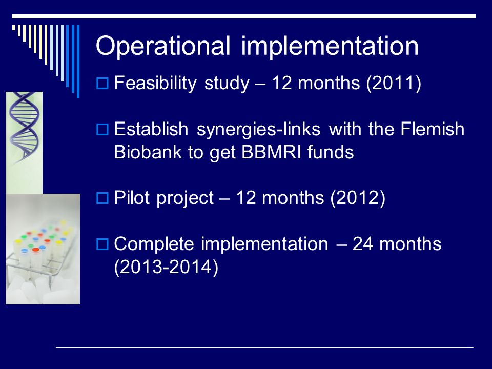 Operational implementation Feasibility study – 12 months (2011) Establish synergies-links with the Flemish Biobank to get BBMRI funds Pilot project –
