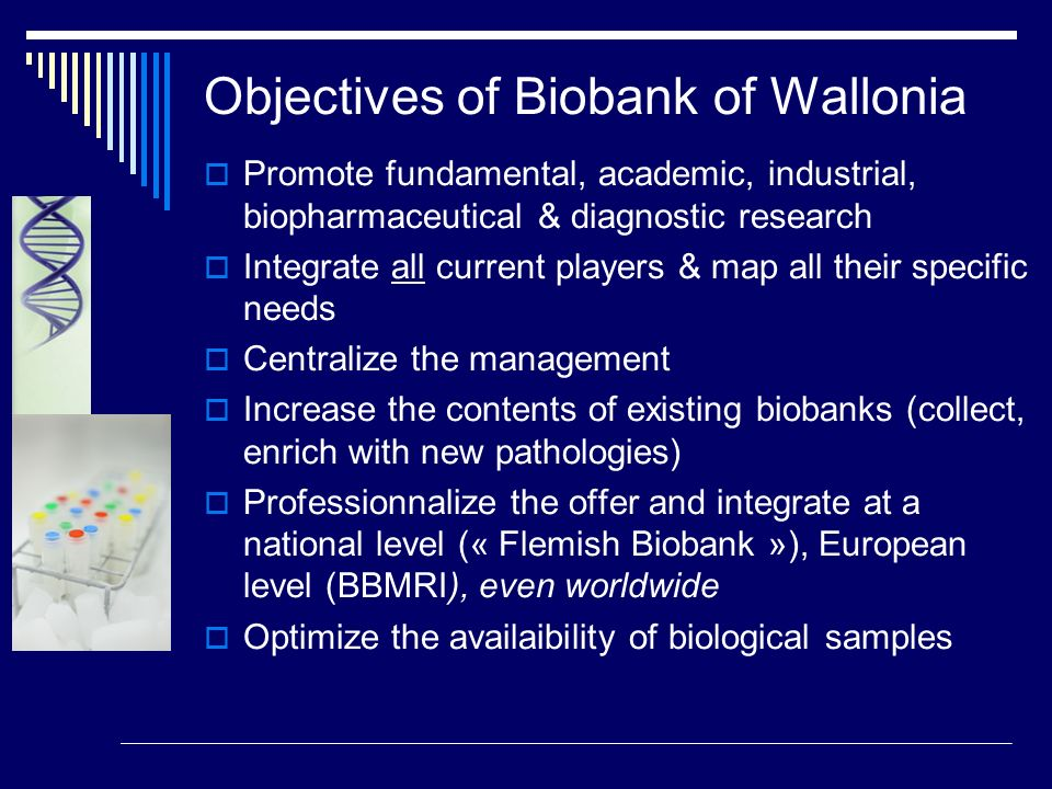 Objectives of Biobank of Wallonia Promote fundamental, academic, industrial, biopharmaceutical & diagnostic research Integrate all current players & m