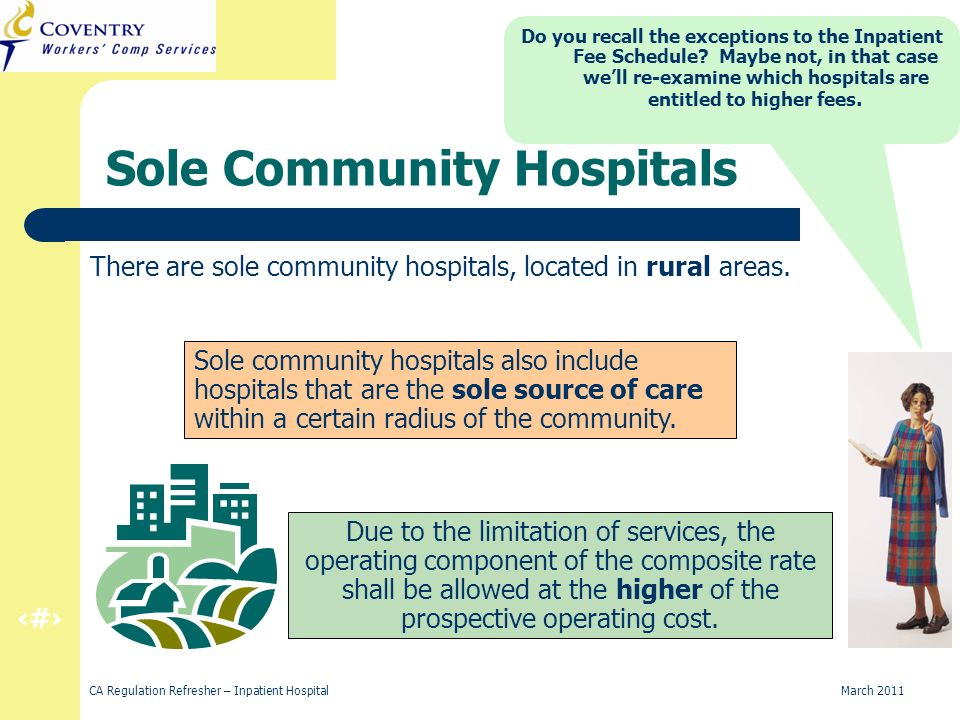 39 CA Regulation Refresher – Inpatient Hospital March 2011 Sole Community Hospitals There are sole community hospitals, located in rural areas. Due to