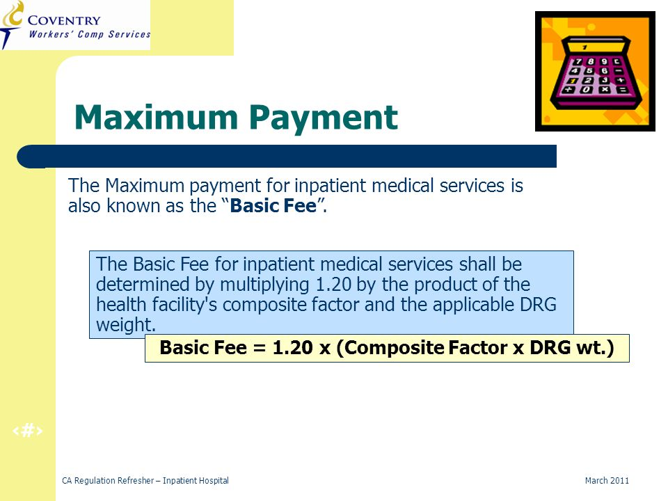 9 CA Regulation Refresher – Inpatient Hospital March 2011 California Compensation Factor 1.20 Since health care in California is more expensive than the average state, the California Workers Compensation system applies a factor of 1.20 to Medicare values to compensate for this expense in the Golden State.