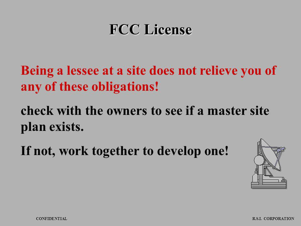 CONFIDENTIAL R.S.I. CORPORATION FCC License Being a lessee at a site does not relieve you of any of these obligations! check with the owners to see if