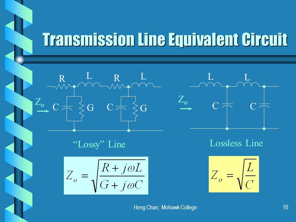 Heng Chan; Mohawk College10 Transmission Line Equivalent Circuit R L R L C G C G L L C C Lossy Line Lossless Line ZoZo ZoZo