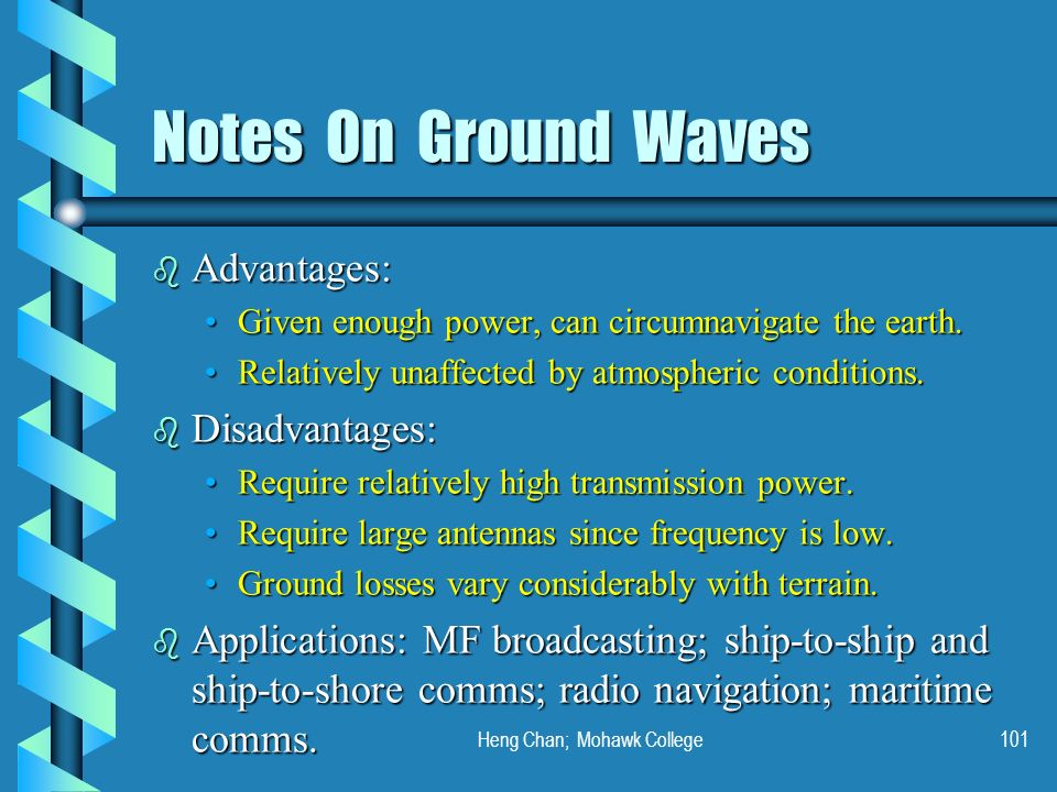 Heng Chan; Mohawk College101 Notes On Ground Waves b Advantages: Given enough power, can circumnavigate the earth.Given enough power, can circumnaviga
