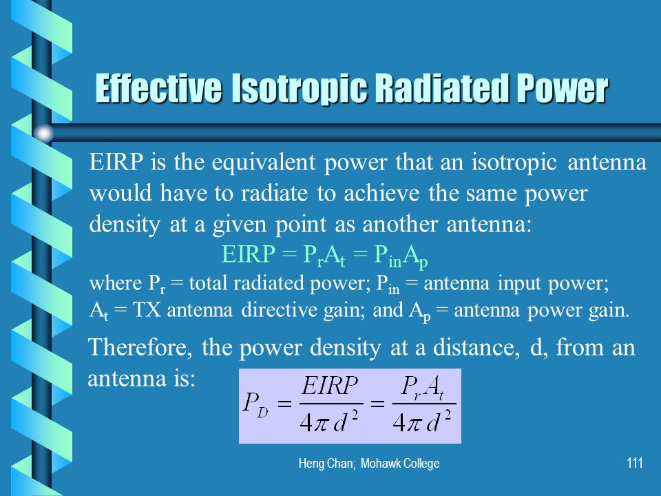 Heng Chan; Mohawk College111 Effective Isotropic Radiated Power EIRP is the equivalent power that an isotropic antenna would have to radiate to achiev