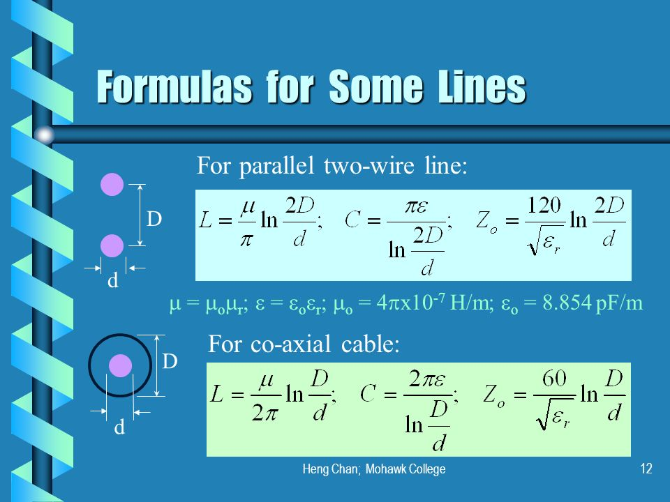 Heng Chan; Mohawk College12 Formulas for Some Lines D d D d For parallel two-wire line: For co-axial cable: = o r ; = o r ; o = 4 x10 -7 H/m; o = 8.85