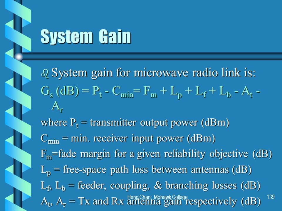 Heng Chan; Mohawk College139 System Gain b System gain for microwave radio link is: G s (dB) = P t - C min = F m + L p + L f + L b - A t - A r where P