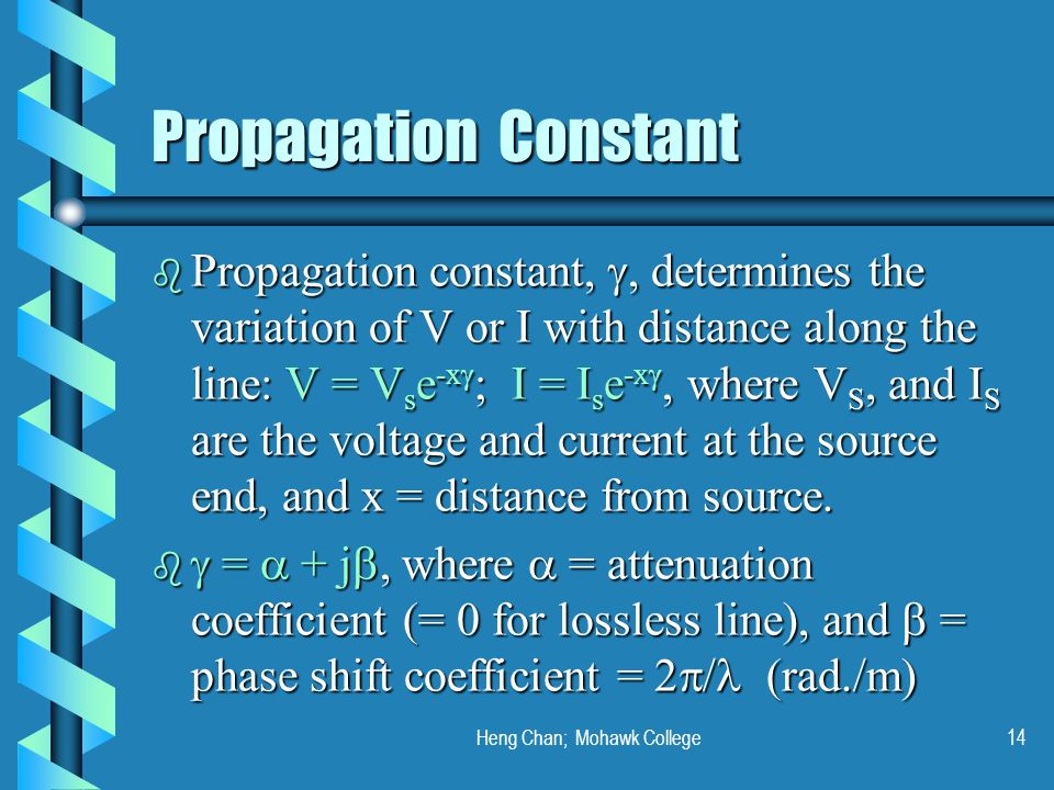 Heng Chan; Mohawk College14 Propagation Constant b Propagation constant,, determines the variation of V or I with distance along the line: V = V s e -
