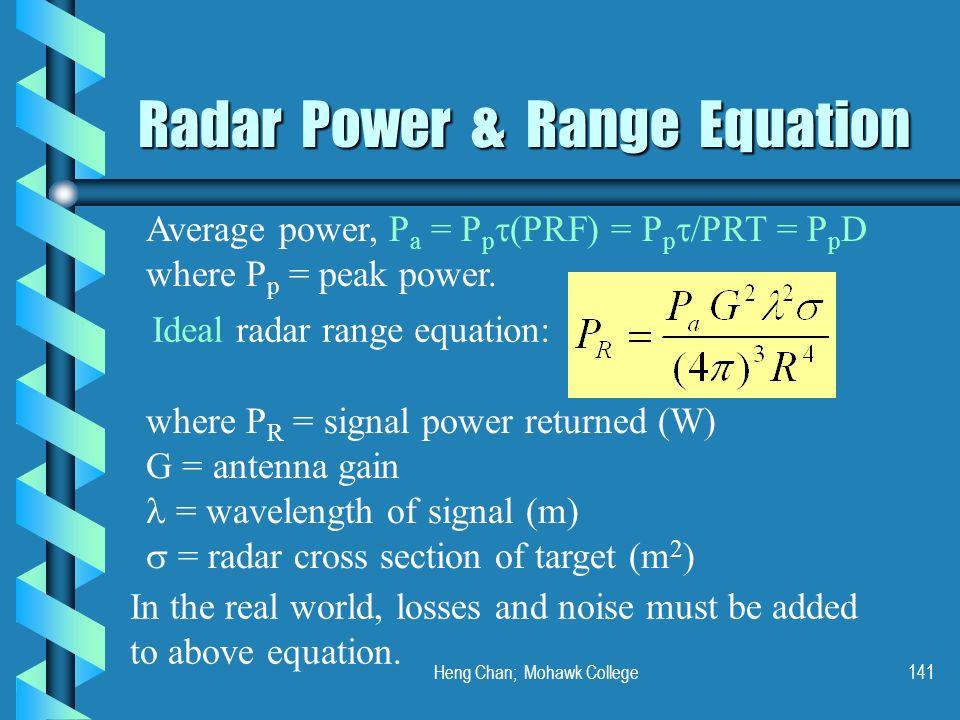 Heng Chan; Mohawk College141 Radar Power & Range Equation Average power, P a = P p (PRF) = P p /PRT = P p D where P p = peak power. Ideal radar range