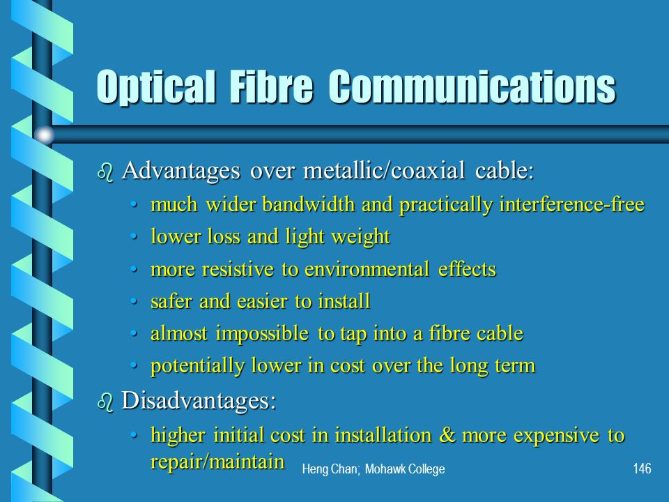 Heng Chan; Mohawk College146 Optical Fibre Communications b Advantages over metallic/coaxial cable: much wider bandwidth and practically interference-