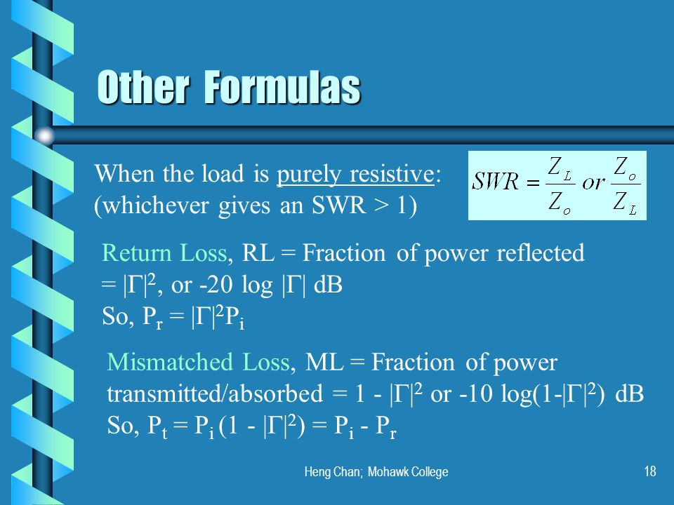 Heng Chan; Mohawk College18 Other Formulas When the load is purely resistive: (whichever gives an SWR > 1) Return Loss, RL = Fraction of power reflect