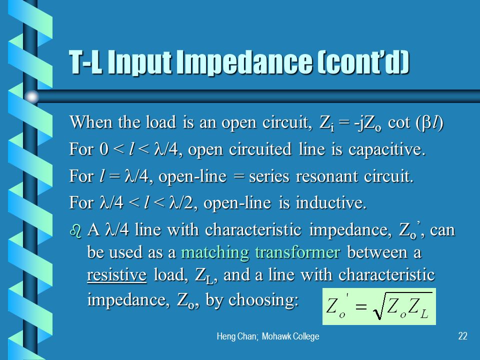 Heng Chan; Mohawk College22 T-L Input Impedance (contd) When the load is an open circuit, Z i = -jZ o cot ( l) For 0 < l < /4, open circuited line is