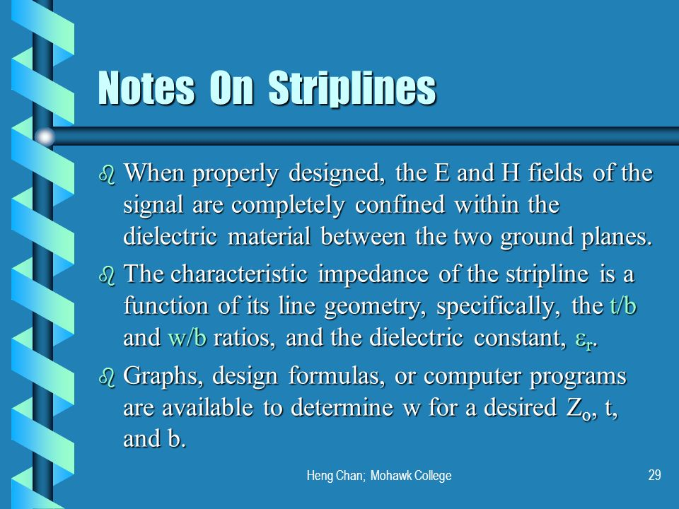 Heng Chan; Mohawk College29 Notes On Striplines b When properly designed, the E and H fields of the signal are completely confined within the dielectr