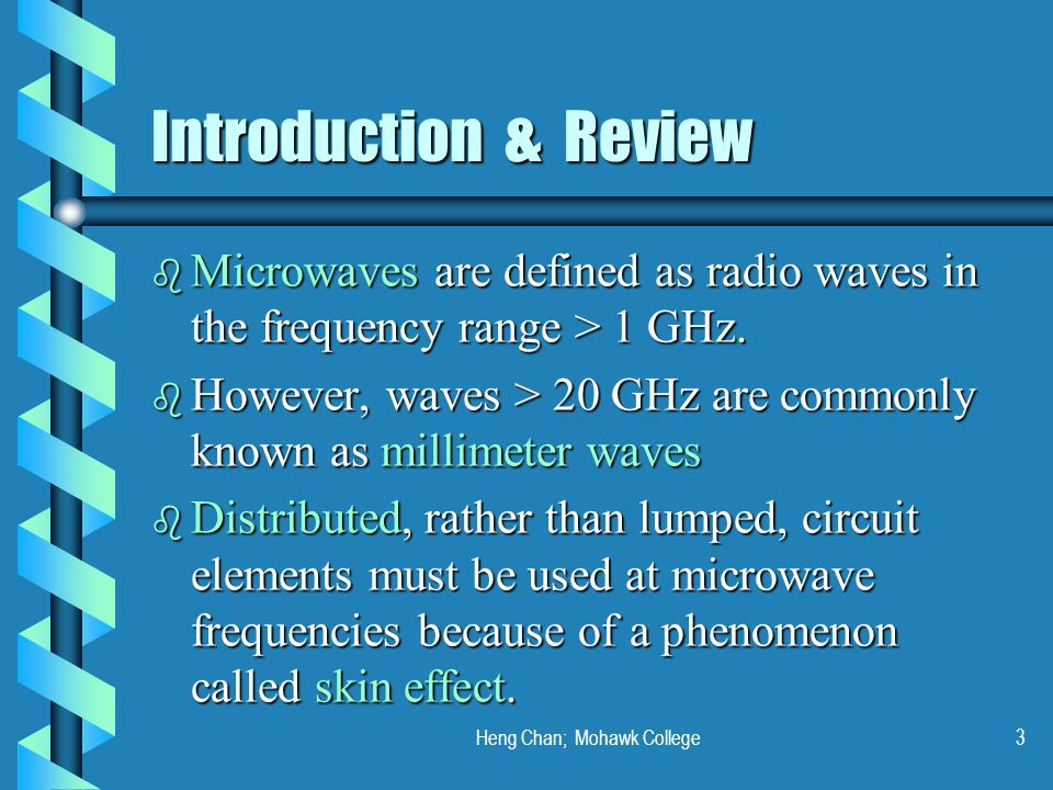 Heng Chan; Mohawk College3 Introduction & Review b Microwaves are defined as radio waves in the frequency range > 1 GHz. b However, waves > 20 GHz are