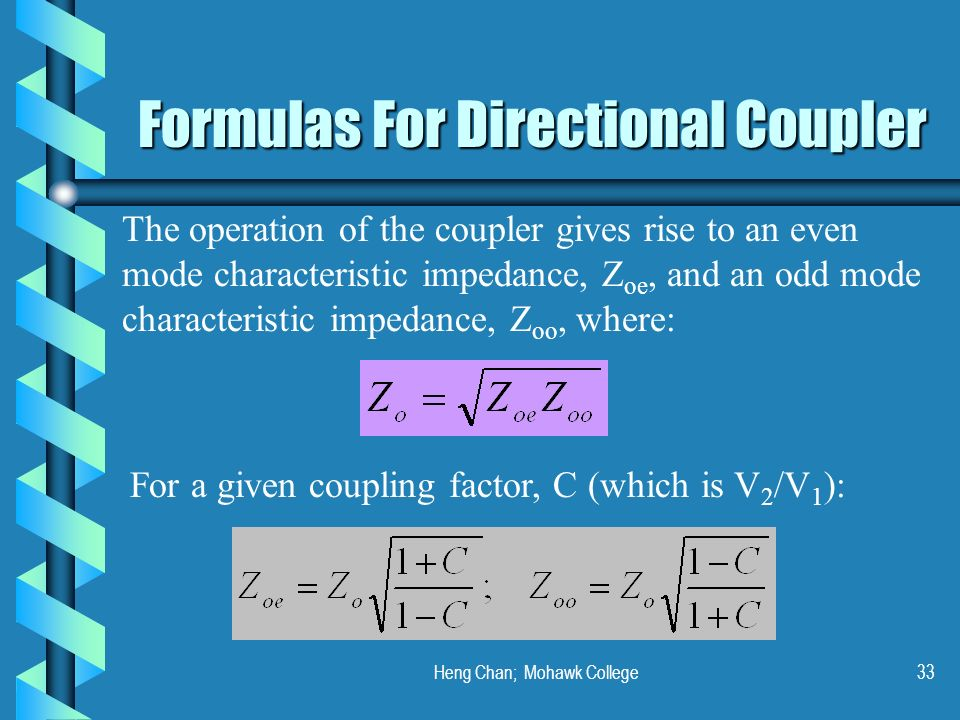 Heng Chan; Mohawk College33 Formulas For Directional Coupler The operation of the coupler gives rise to an even mode characteristic impedance, Z oe, a