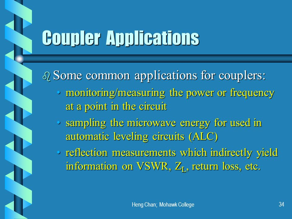 Heng Chan; Mohawk College34 Coupler Applications b Some common applications for couplers: monitoring/measuring the power or frequency at a point in th