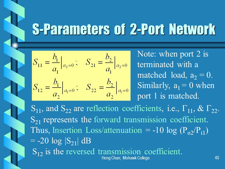 Heng Chan; Mohawk College40 S-Parameters of 2-Port Network Note: when port 2 is terminated with a matched load, a 2 = 0. Similarly, a 1 = 0 when port