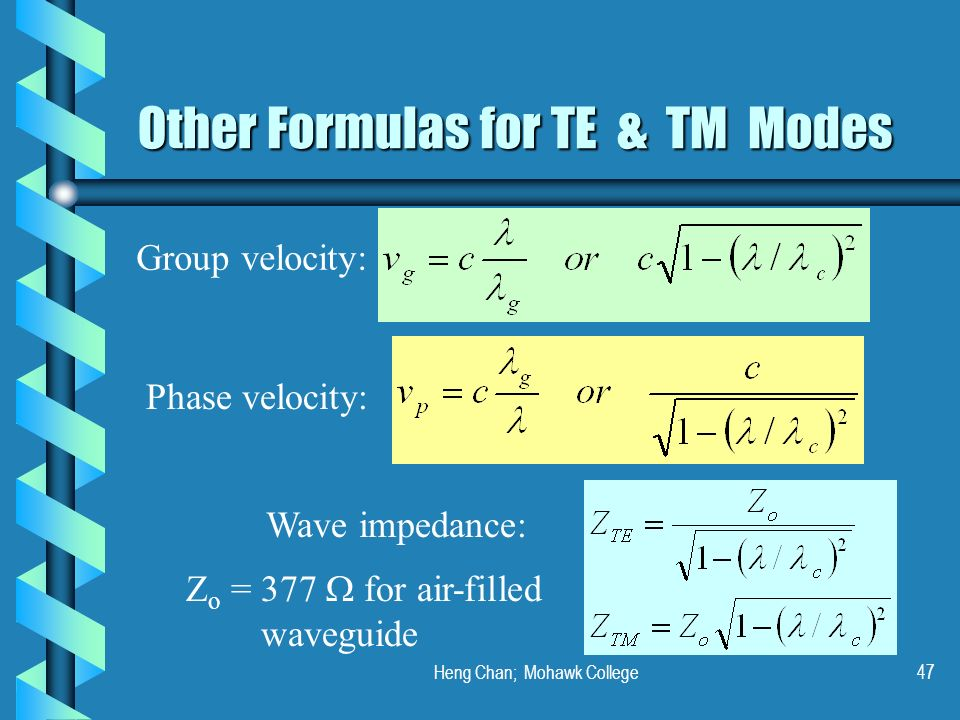 Heng Chan; Mohawk College47 Other Formulas for TE & TM Modes Group velocity: Phase velocity: Wave impedance: Z o = 377 for air-filled waveguide