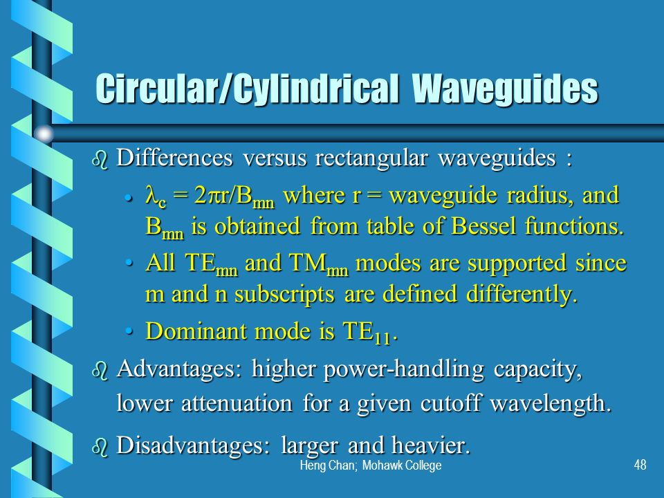 Heng Chan; Mohawk College48 Circular/Cylindrical Waveguides b Differences versus rectangular waveguides : c = 2 r/B mn where r = waveguide radius, and