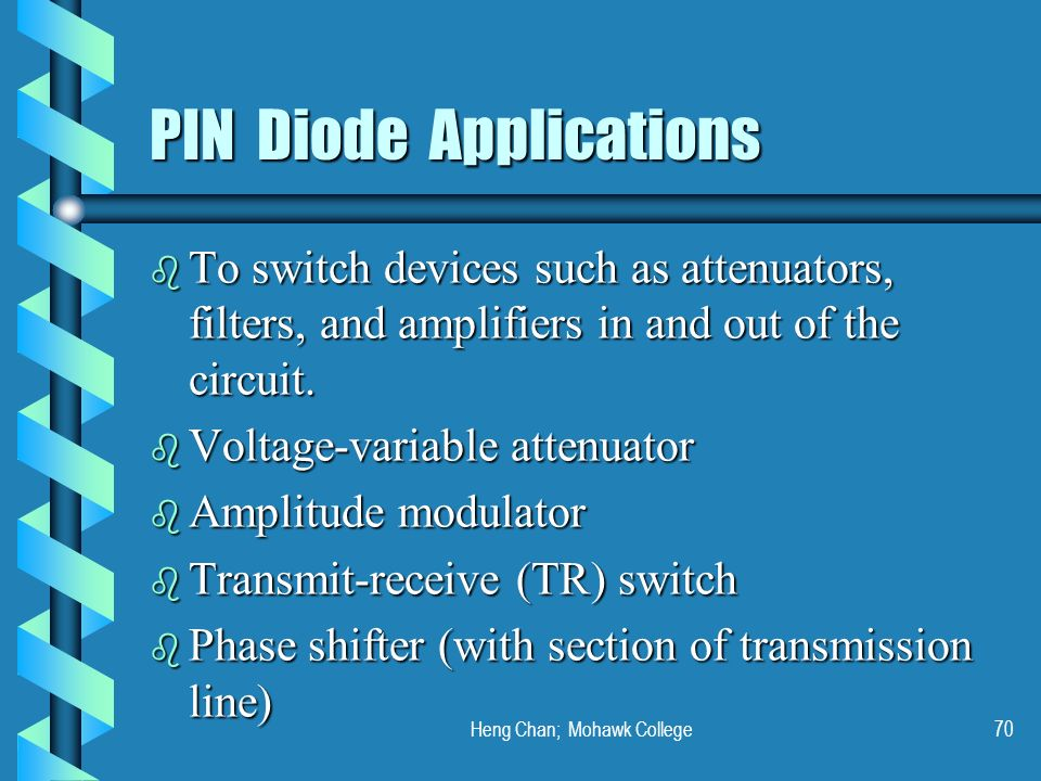 Heng Chan; Mohawk College70 PIN Diode Applications b To switch devices such as attenuators, filters, and amplifiers in and out of the circuit. b Volta