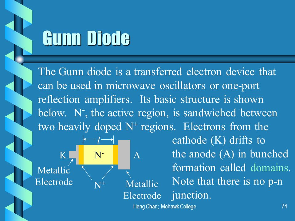 Heng Chan; Mohawk College74 Gunn Diode The Gunn diode is a transferred electron device that can be used in microwave oscillators or one-port reflectio