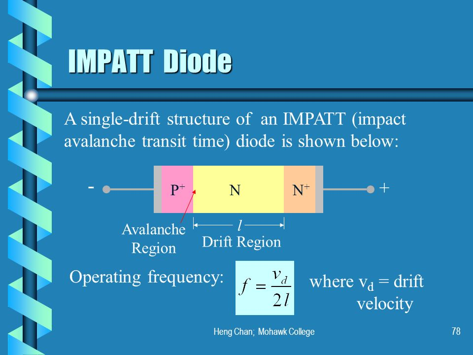 Heng Chan; Mohawk College78 IMPATT Diode A single-drift structure of an IMPATT (impact avalanche transit time) diode is shown below: P+P+ NN+N+ - + l