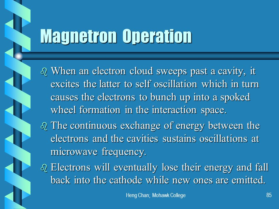 Heng Chan; Mohawk College85 Magnetron Operation b When an electron cloud sweeps past a cavity, it excites the latter to self oscillation which in turn