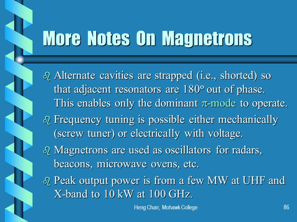 Heng Chan; Mohawk College86 More Notes On Magnetrons Alternate cavities are strapped (i.e., shorted) so that adjacent resonators are 180 o out of phas