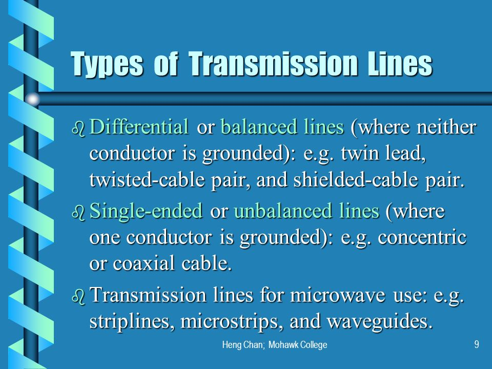 Heng Chan; Mohawk College9 Types of Transmission Lines b Differential or balanced lines (where neither conductor is grounded): e.g. twin lead, twisted