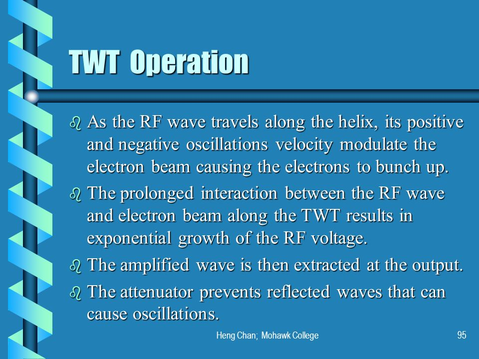 Heng Chan; Mohawk College95 TWT Operation b As the RF wave travels along the helix, its positive and negative oscillations velocity modulate the elect