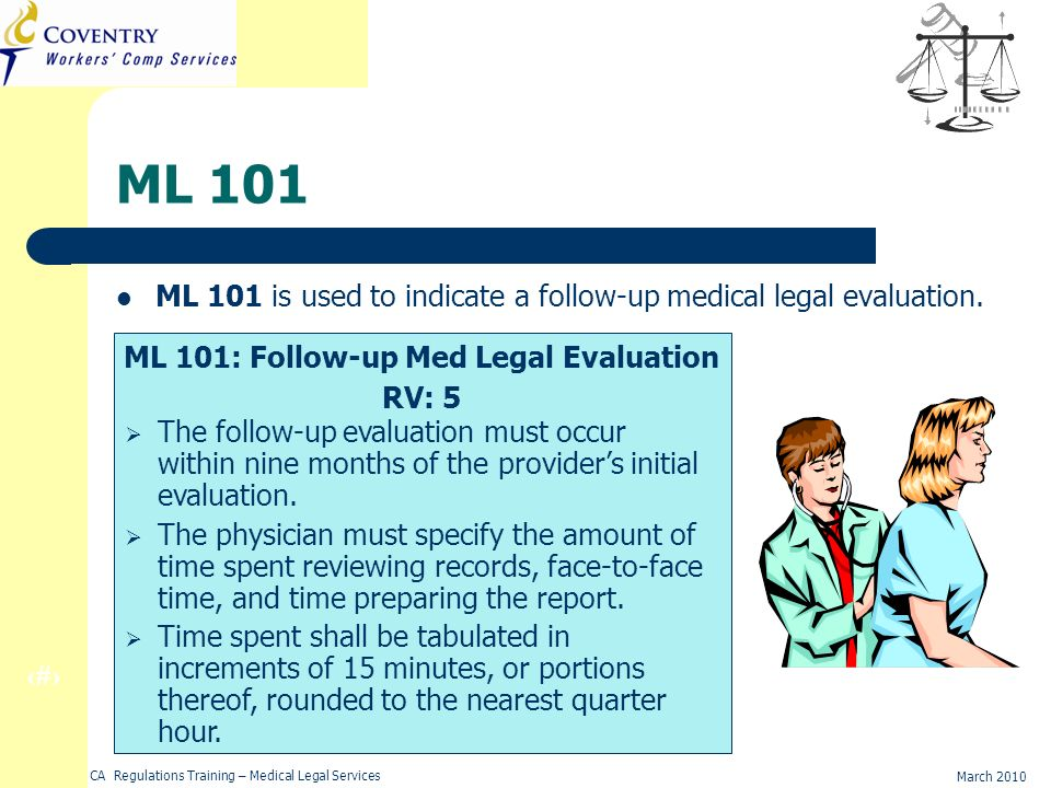 13 March 2010 CA Regulations Training – Medical Legal Services ML 101 ML 101 is used to indicate a follow-up medical legal evaluation.