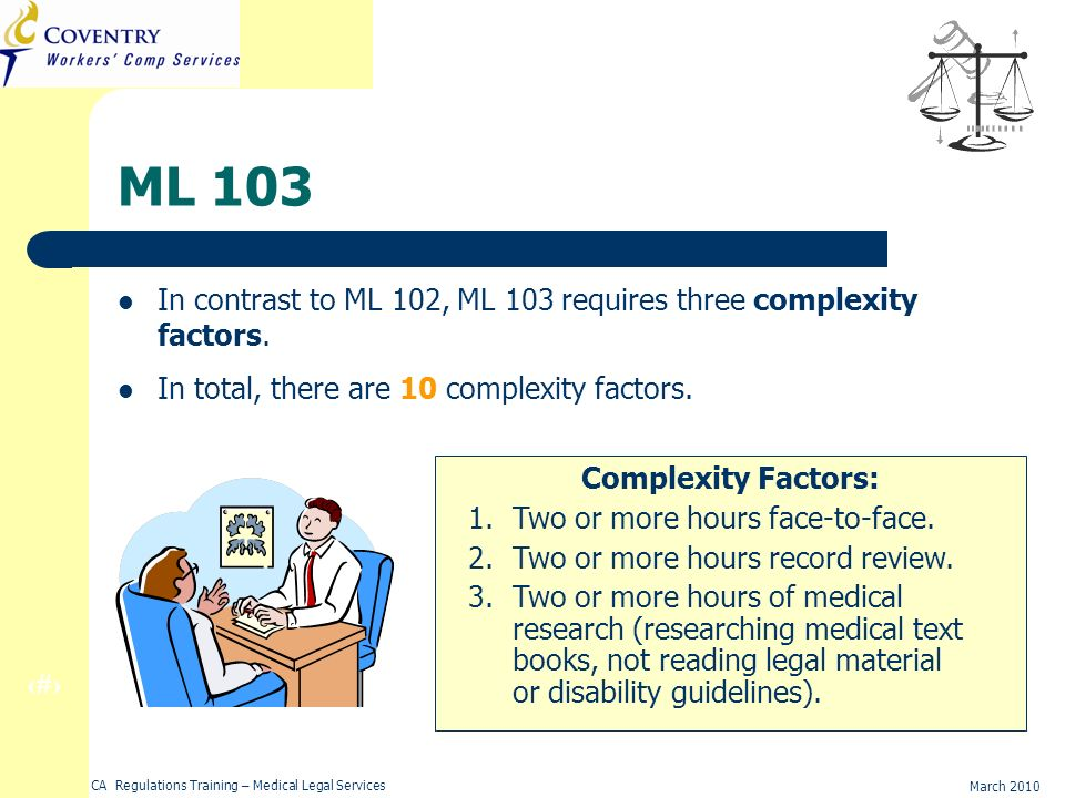 15 March 2010 CA Regulations Training – Medical Legal Services ML 103 In contrast to ML 102, ML 103 requires three complexity factors.