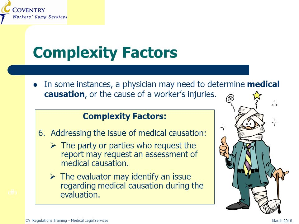 17 March 2010 CA Regulations Training – Medical Legal Services Complexity Factors In some instances, a physician may need to determine medical causation, or the cause of a workers injuries.