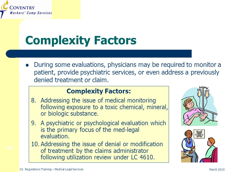 19 March 2010 CA Regulations Training – Medical Legal Services Complexity Factors During some evaluations, physicians may be required to monitor a patient, provide psychiatric services, or even address a previously denied treatment or claim.