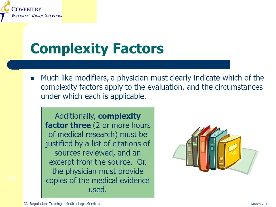 20 March 2010 CA Regulations Training – Medical Legal Services Complexity Factors Much like modifiers, a physician must clearly indicate which of the complexity factors apply to the evaluation, and the circumstances under which each is applicable.