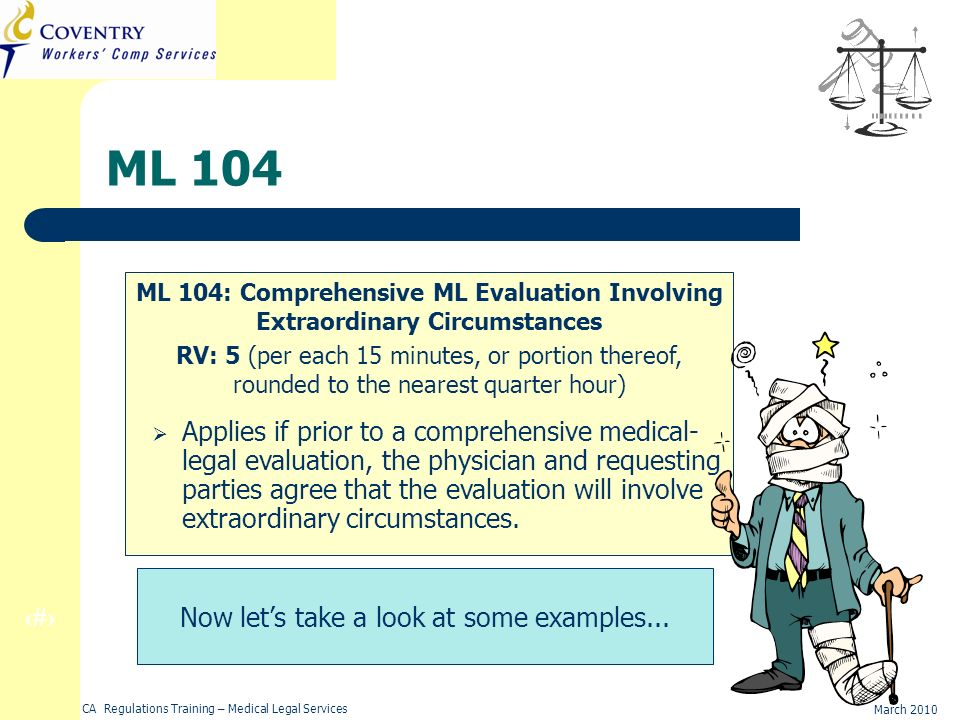 24 March 2010 CA Regulations Training – Medical Legal Services ML 104 ML 104: Comprehensive ML Evaluation Involving Extraordinary Circumstances RV: 5 (per each 15 minutes, or portion thereof, rounded to the nearest quarter hour) Applies if prior to a comprehensive medical- legal evaluation, the physician and requesting parties agree that the evaluation will involve extraordinary circumstances.
