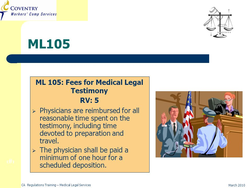 27 March 2010 CA Regulations Training – Medical Legal Services ML105 ML 105: Fees for Medical Legal Testimony RV: 5 Physicians are reimbursed for all reasonable time spent on the testimony, including time devoted to preparation and travel.