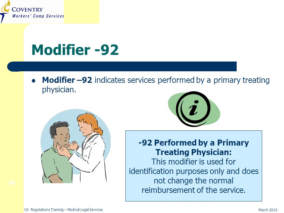 31 March 2010 CA Regulations Training – Medical Legal Services Modifier -92 Modifier –92 indicates services performed by a primary treating physician.
