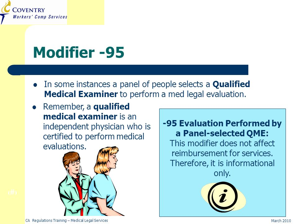 36 March 2010 CA Regulations Training – Medical Legal Services Modifier -95 In some instances a panel of people selects a Qualified Medical Examiner to perform a med legal evaluation.