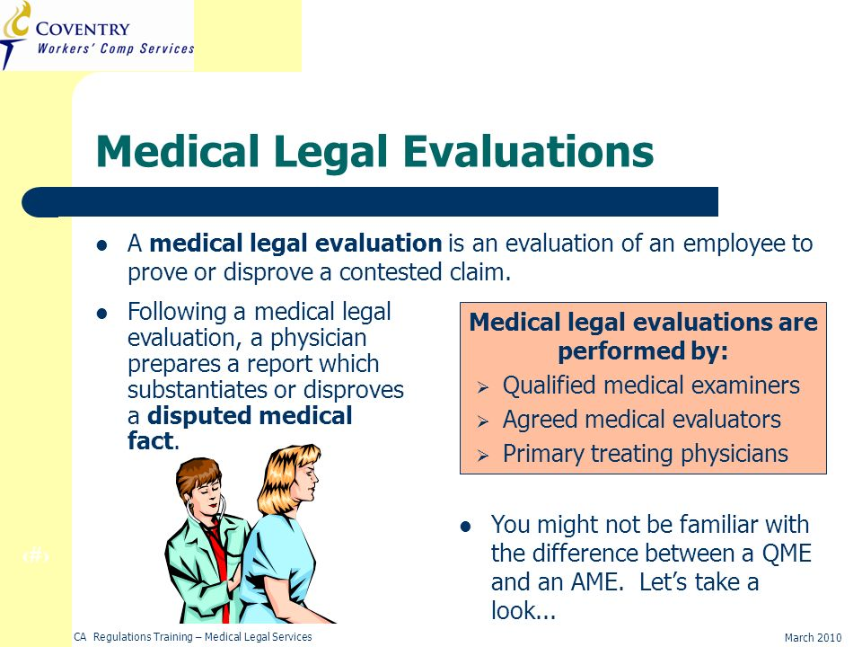 4 March 2010 CA Regulations Training – Medical Legal Services Medical Legal Evaluations A medical legal evaluation is an evaluation of an employee to prove or disprove a contested claim.