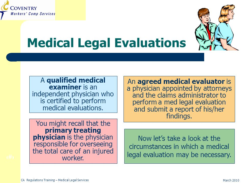 5 March 2010 CA Regulations Training – Medical Legal Services Agreed Medical Evaluator (AME) An agreed medical evaluator is a physician appointed by attorneys and the claims administrator to perform a med legal evaluation and submit a report of his/her findings.