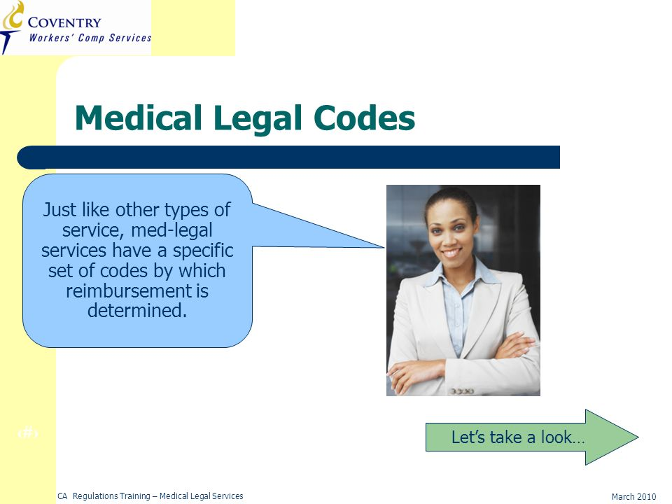 9 March 2010 CA Regulations Training – Medical Legal Services Medical Legal Codes Lets take a look… Just like other types of service, med-legal services have a specific set of codes by which reimbursement is determined.